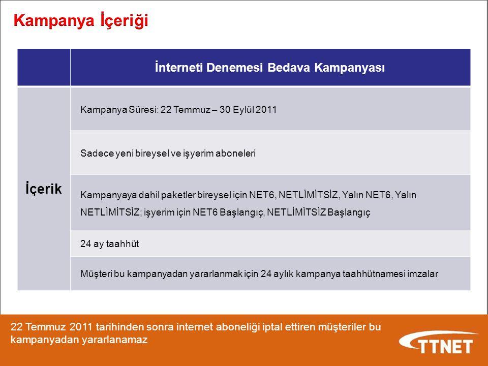 İnterneti Denemesi Bedava Kampanyası İçerik Kampanya Süresi: 22 Temmuz – 30 Eylül 2011 Sadece yeni bireysel ve işyerim aboneleri Kampanyaya dahil paketler bireysel için NET6, NETLİMİTSİZ, Yalın NET6, Yalın NETLİMİTSİZ; işyerim için NET6 Başlangıç, NETLİMİTSİZ Başlangıç 24 ay taahhüt Müşteri bu kampanyadan yararlanmak için 24 aylık kampanya taahhütnamesi imzalar 22 Temmuz 2011 tarihinden sonra internet aboneliği iptal ettiren müşteriler bu kampanyadan yararlanamaz