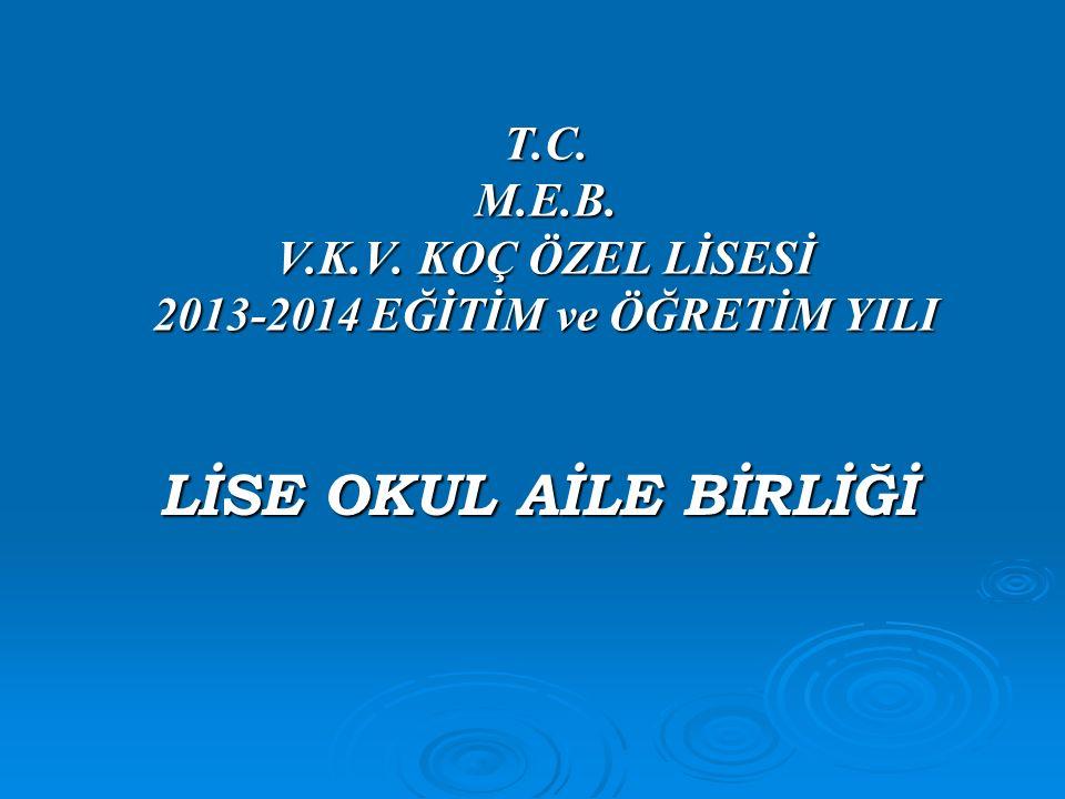 T.C. M.E.B. V.K.V. KOÇ ÖZEL LİSESİ 2013-2014 EĞİTİM ve ÖĞRETİM YILI LİSE OKUL AİLE BİRLİĞİ