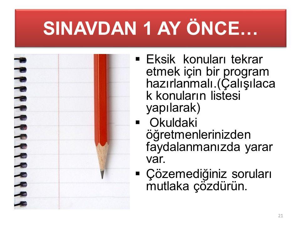 SINAVDAN 1 AY ÖNCE…  Eksik konuları tekrar etmek için bir program hazırlanmalı.(Çalışılaca k konuların listesi yapılarak)  Okuldaki öğretmenlerinizden faydalanmanızda yarar var.