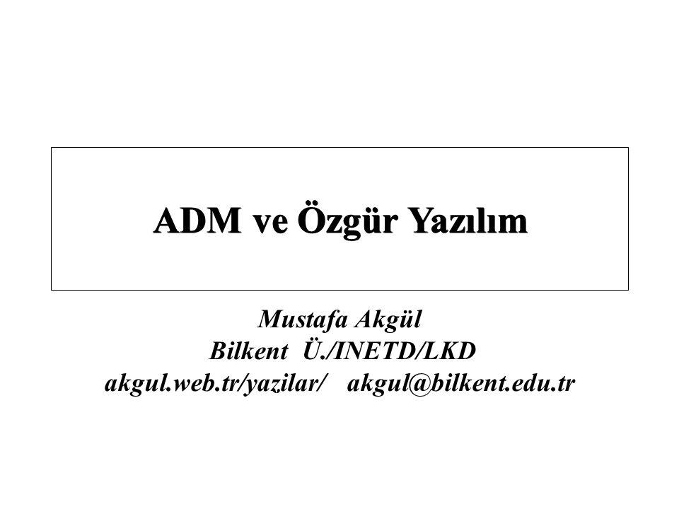 Mustafa Akgül Bilkent Ü./INETD/LKD akgul.web.tr/yazilar/ akgul@bilkent.edu.tr ADM ve Özgür Yazılım