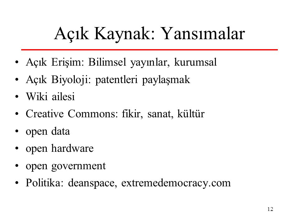 12 Açık Kaynak: Yansımalar Açık Erişim: Bilimsel yayınlar, kurumsal Açık Biyoloji: patentleri paylaşmak Wiki ailesi Creative Commons: fikir, sanat, kültür open data open hardware open government Politika: deanspace, extremedemocracy.com