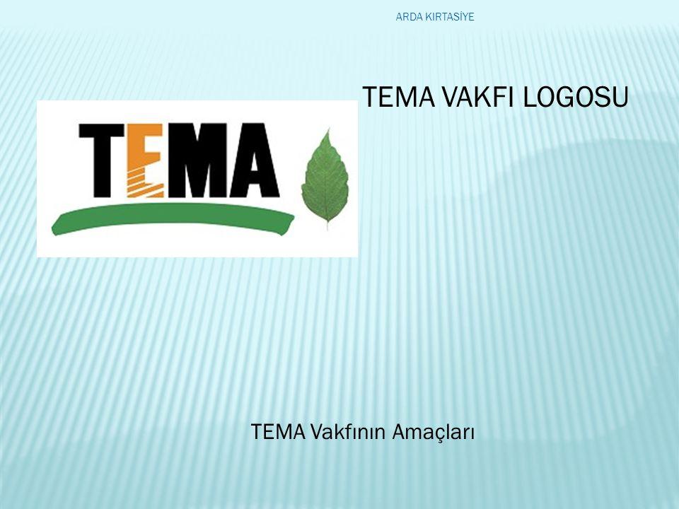 TEMA Vakfının Amaçları TEMA VAKFI LOGOSU ARDA KIRTASİYE