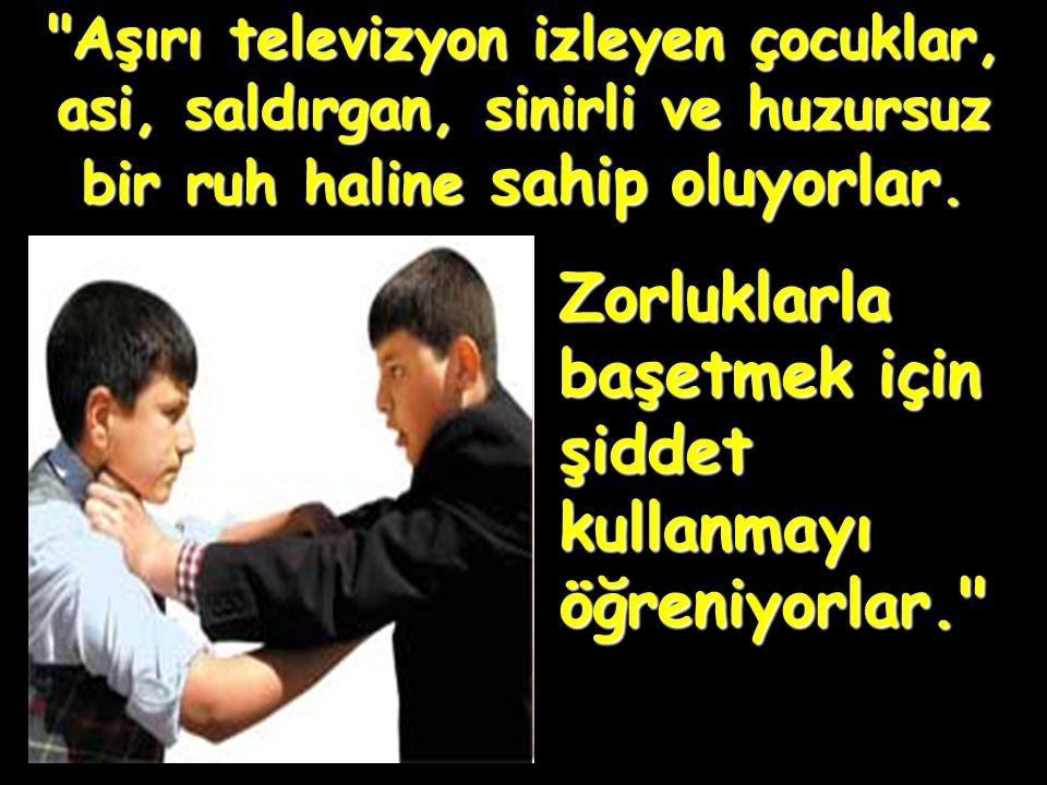 Aşırı televizyon izleyen çocuklar, asi, saldırgan, sinirli ve huzursuz bir ruh haline sahip oluyorlar.