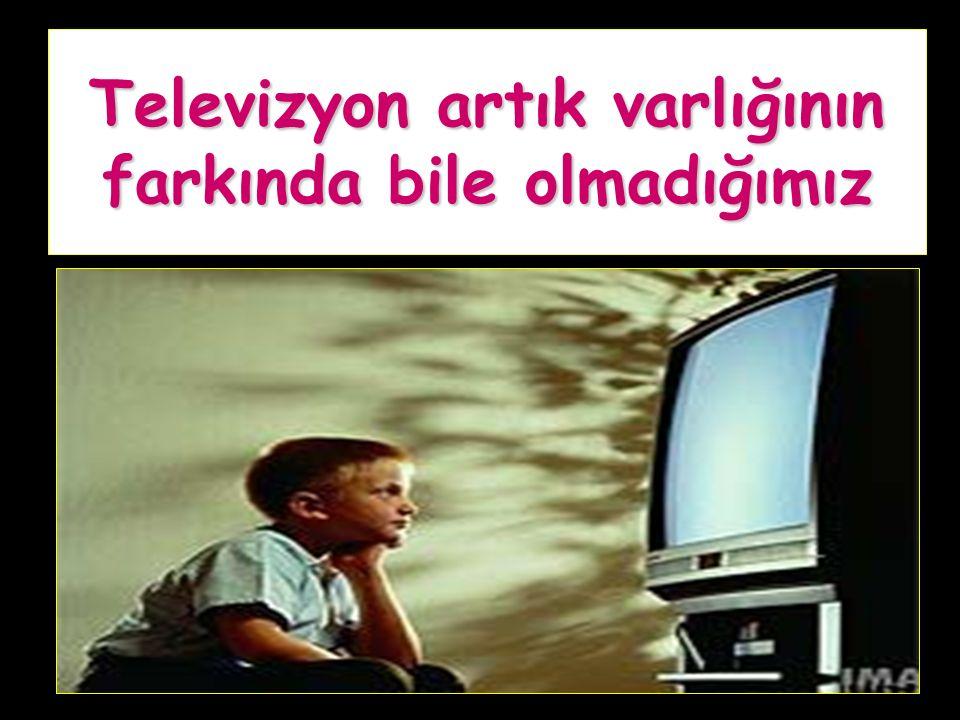 Televizyon artık varlığının farkında bile olmadığımız