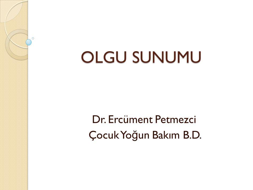 OLGU SUNUMU OLGU SUNUMU Dr. Ercüment Petmezci Çocuk Yo ğ un Bakım B.D.
