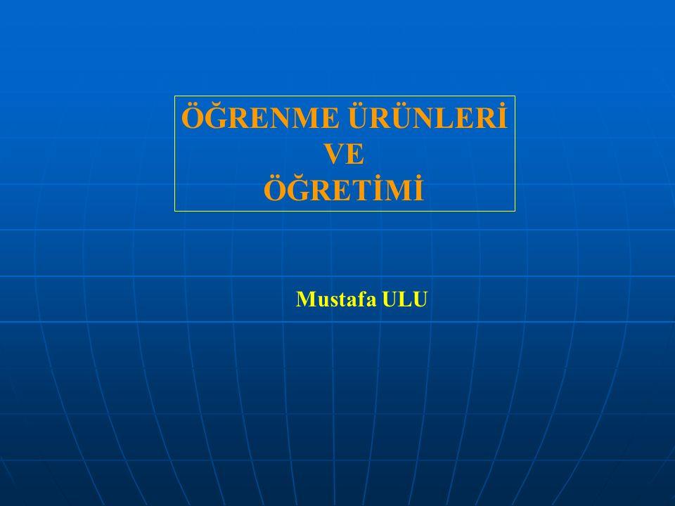 ÖĞRENME ÜRÜNLERİ VE ÖĞRETİMİ Mustafa ULU