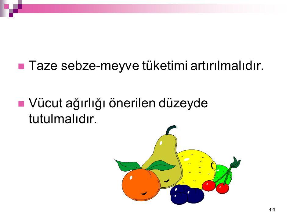 11 Taze sebze-meyve tüketimi artırılmalıdır. Vücut ağırlığı önerilen düzeyde tutulmalıdır.