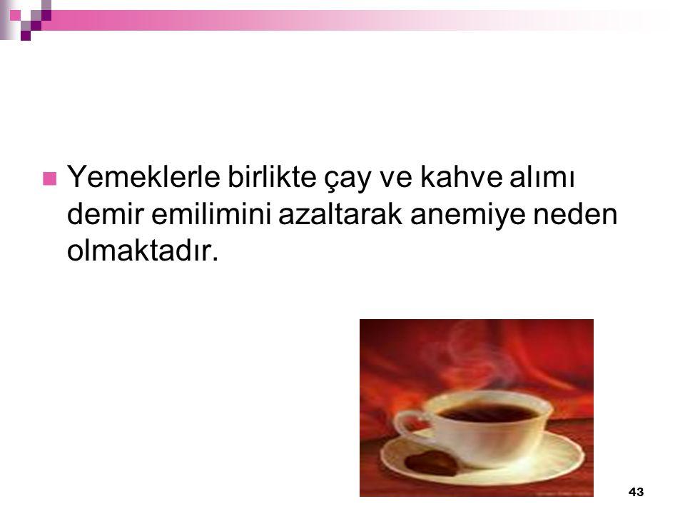 43 Yemeklerle birlikte çay ve kahve alımı demir emilimini azaltarak anemiye neden olmaktadır.