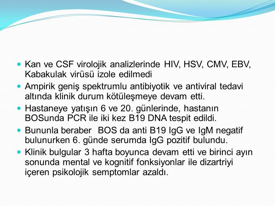 Kan ve CSF virolojik analizlerinde HIV, HSV, CMV, EBV, Kabakulak virüsü izole edilmedi Ampirik geniş spektrumlu antibiyotik ve antiviral tedavi altında klinik durum kötüleşmeye devam etti.
