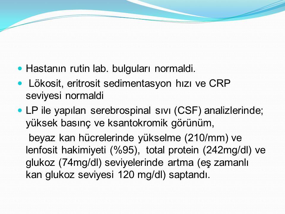 Hastanın rutin lab. bulguları normaldi. Lökosit, eritrosit sedimentasyon hızı ve CRP seviyesi normaldi LP ile yapılan serebrospinal sıvı (CSF) analizl