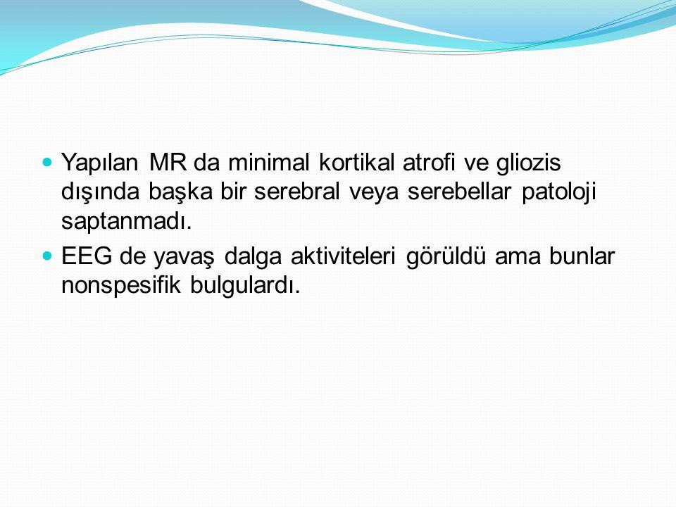 Yapılan MR da minimal kortikal atrofi ve gliozis dışında başka bir serebral veya serebellar patoloji saptanmadı. EEG de yavaş dalga aktiviteleri görül