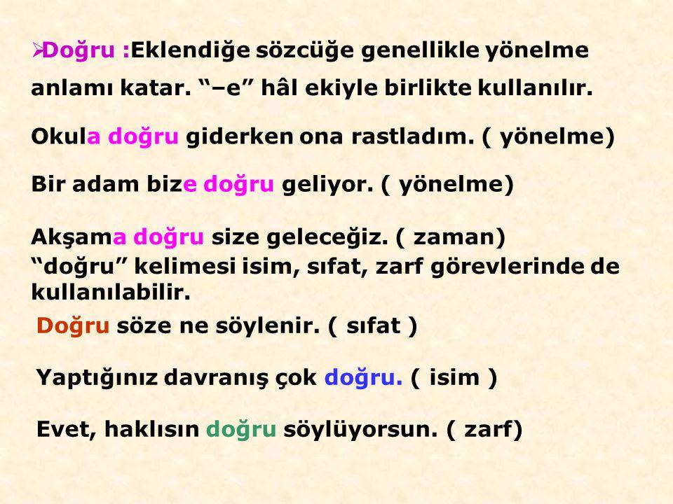  Kadar : Anlatıma karşılaştırma, benzerlik, aşağı yukarı, zaman anlamları katar. Osman, Ahmet kadar güçlüdür. (karşılaştırma) Pamuk kadar beyaz eller