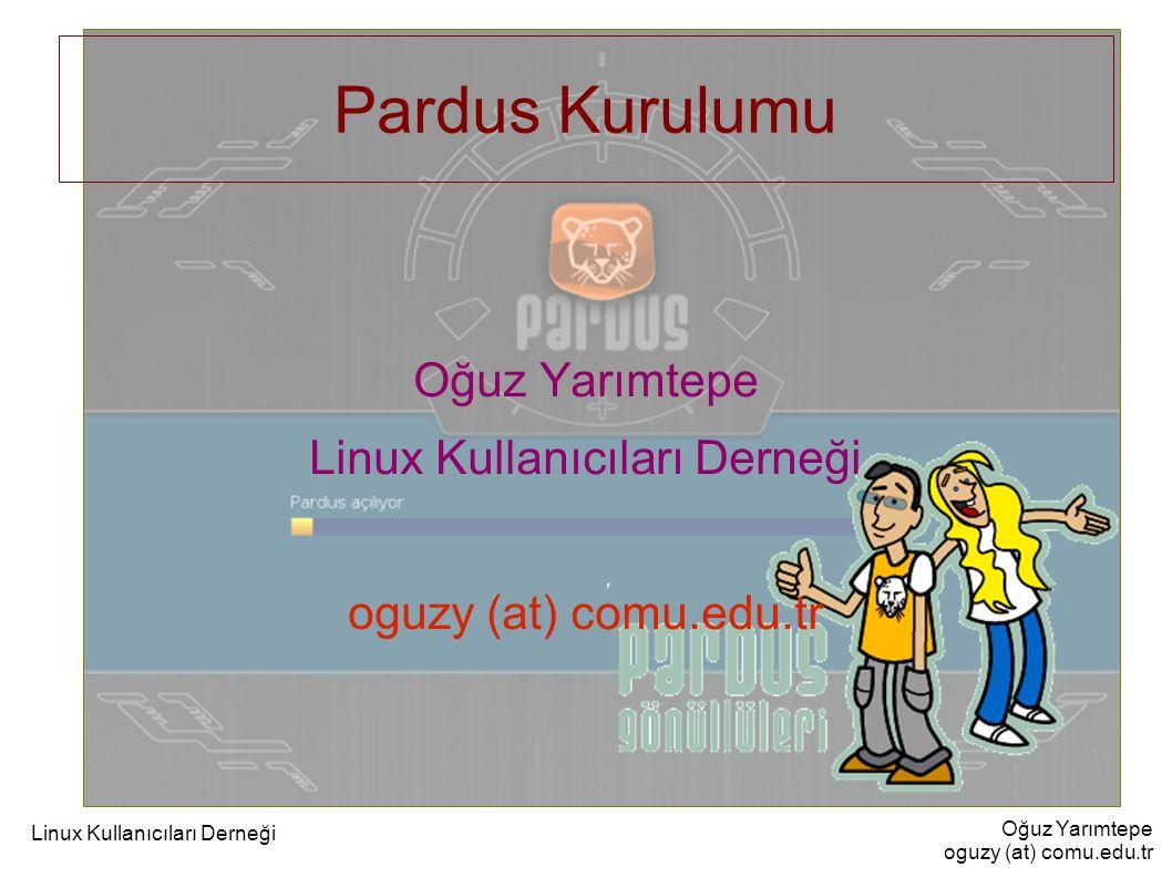 Oğuz Yarımtepe oguzy (at) comu.edu.tr Linux Kullanıcıları Derneği Pardus Kurulumu Oğuz Yarımtepe Linux Kullanıcıları Derneği oguzy (at) comu.edu.tr