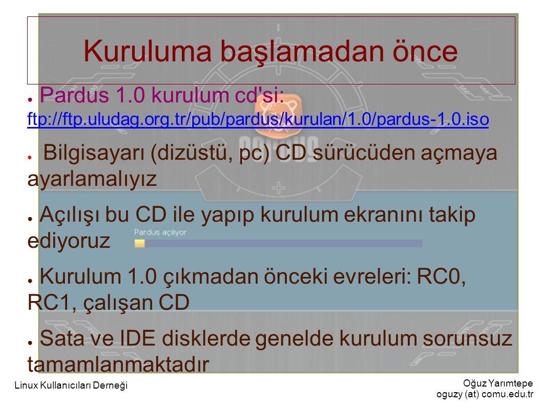 Oğuz Yarımtepe oguzy (at) comu.edu.tr Linux Kullanıcıları Derneği Kuruluma başlamadan önce ● Pardus 1.0 kurulum cd'si: ftp://ftp.uludag.org.tr/pub/par