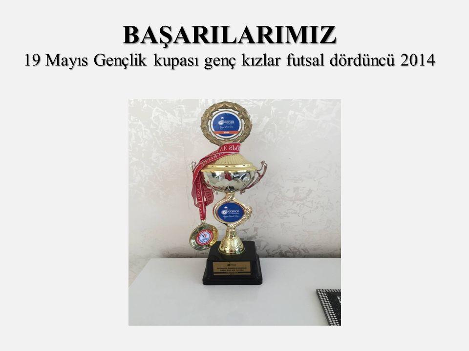 BAŞARILARIMIZ 19 Mayıs Gençlik kupası genç kızlar futsal dördüncü 2014