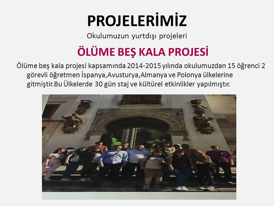 PROJELERİMİZ Okulumuzun yurtdışı projeleri ÖLÜME BEŞ KALA PROJESİ Ölüme beş kala projesi kapsamında 2014-2015 yılında okulumuzdan 15 öğrenci 2 görevli öğretmen İspanya,Avusturya,Almanya ve Polonya ülkelerine gitmiştir.Bu Ülkelerde 30 gün staj ve kültürel etkinlikler yapılmıştır.