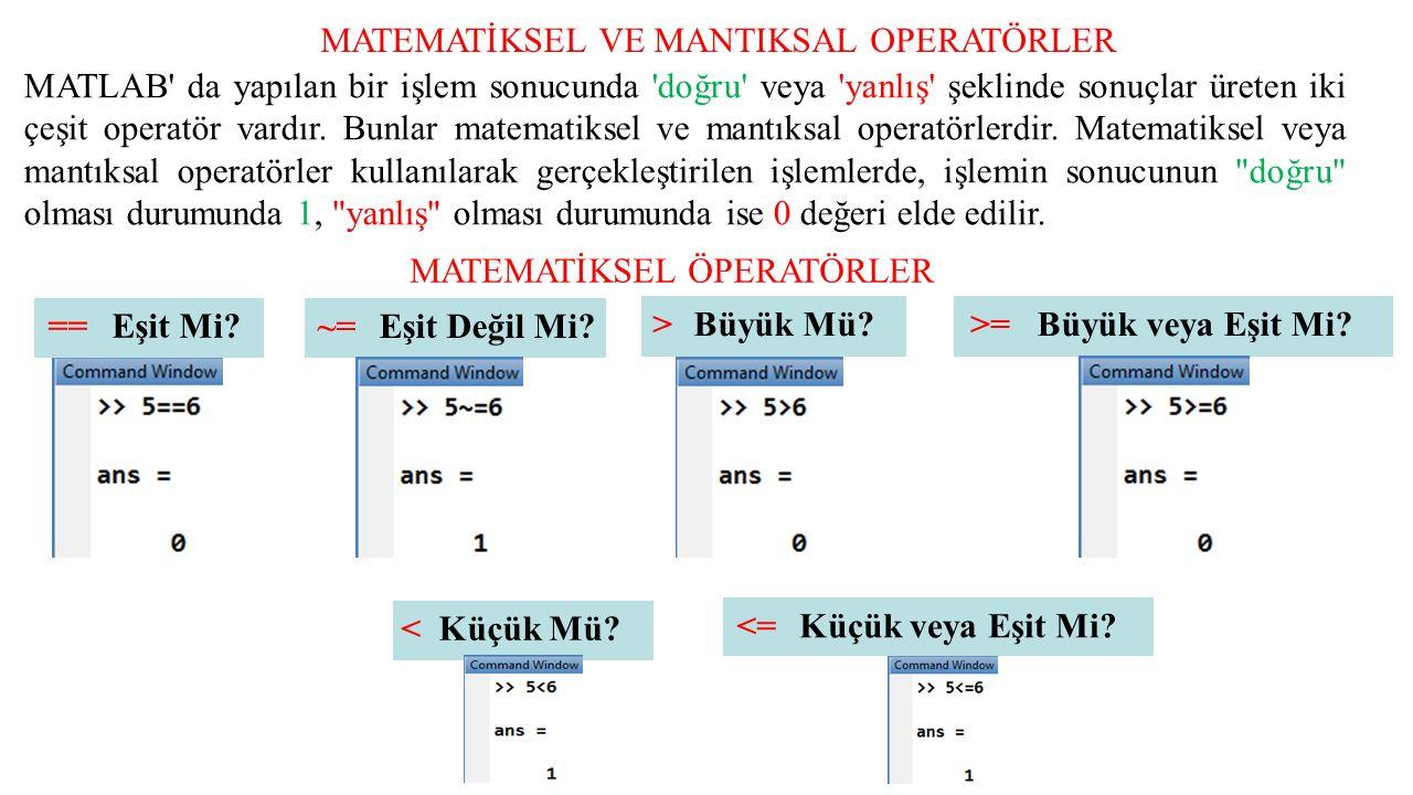 MATEMATİKSEL VE MANTIKSAL OPERATÖRLER MATLAB da yapılan bir işlem sonucunda doğru veya yanlış şeklinde sonuçlar üreten iki çeşit operatör vardır.