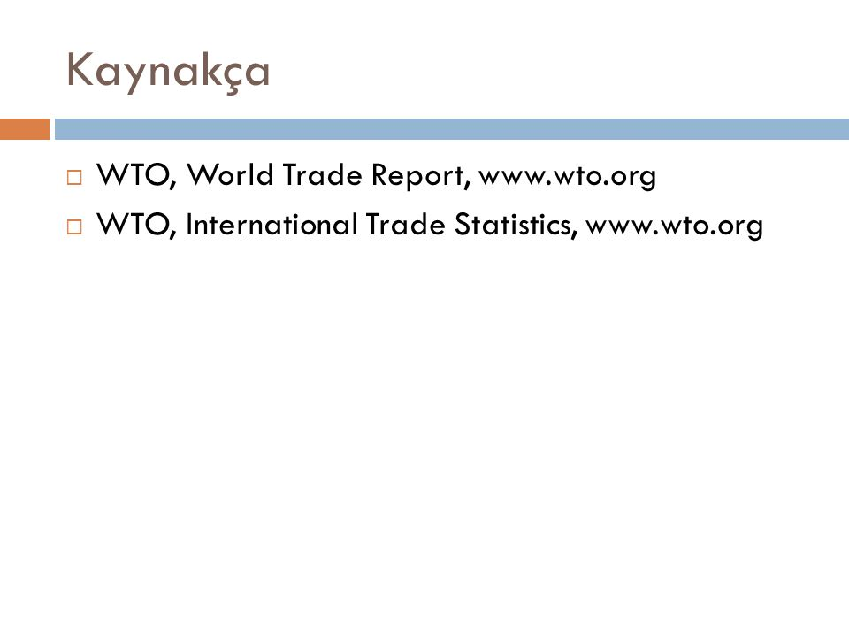 Kaynakça  WTO, World Trade Report, www.wto.org  WTO, International Trade Statistics, www.wto.org