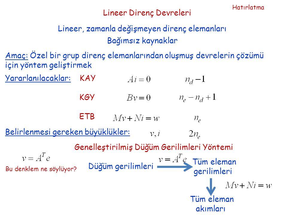 Lineer Direnç Devreleri Lineer, zamanla değişmeyen direnç elemanları Bağımsız kaynaklar Amaç: Özel bir grup direnç elemanlarından oluşmuş devrelerin çözümü için yöntem geliştirmek Yararlanılacaklar: KAY KGY ETB Belirlenmesi gereken büyüklükler: Genelleştirilmiş Düğüm Gerilimleri Yöntemi Bu denklem ne söylüyor.