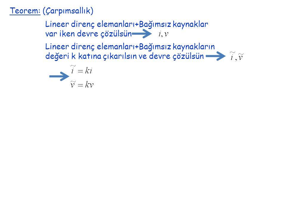 Teorem: (Çarpımsallık) Lineer direnç elemanları+Bağımsız kaynaklar var iken devre çözülsün Lineer direnç elemanları+Bağımsız kaynakların değeri k katına çıkarılsın ve devre çözülsün