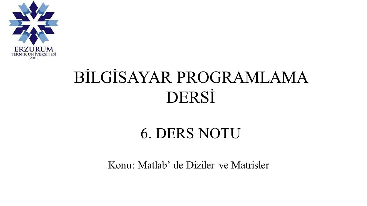 BİLGİSAYAR PROGRAMLAMA DERSİ 6. DERS NOTU Konu: Matlab' de Diziler ve Matrisler