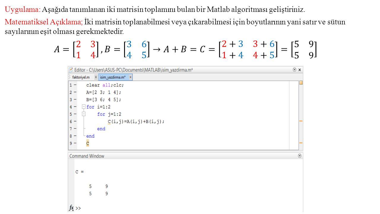 Uygulama: Aşağıda tanımlanan iki matrisin toplamını bulan bir Matlab algoritması geliştiriniz. Matematiksel Açıklama; İki matrisin toplanabilmesi veya