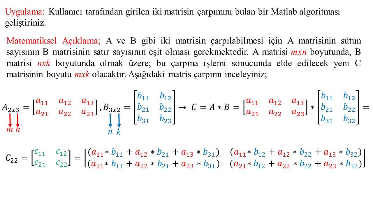 Uygulama: Kullanıcı tarafından girilen iki matrisin çarpımını bulan bir Matlab algoritması geliştiriniz. Matematiksel Açıklama; A ve B gibi iki matris