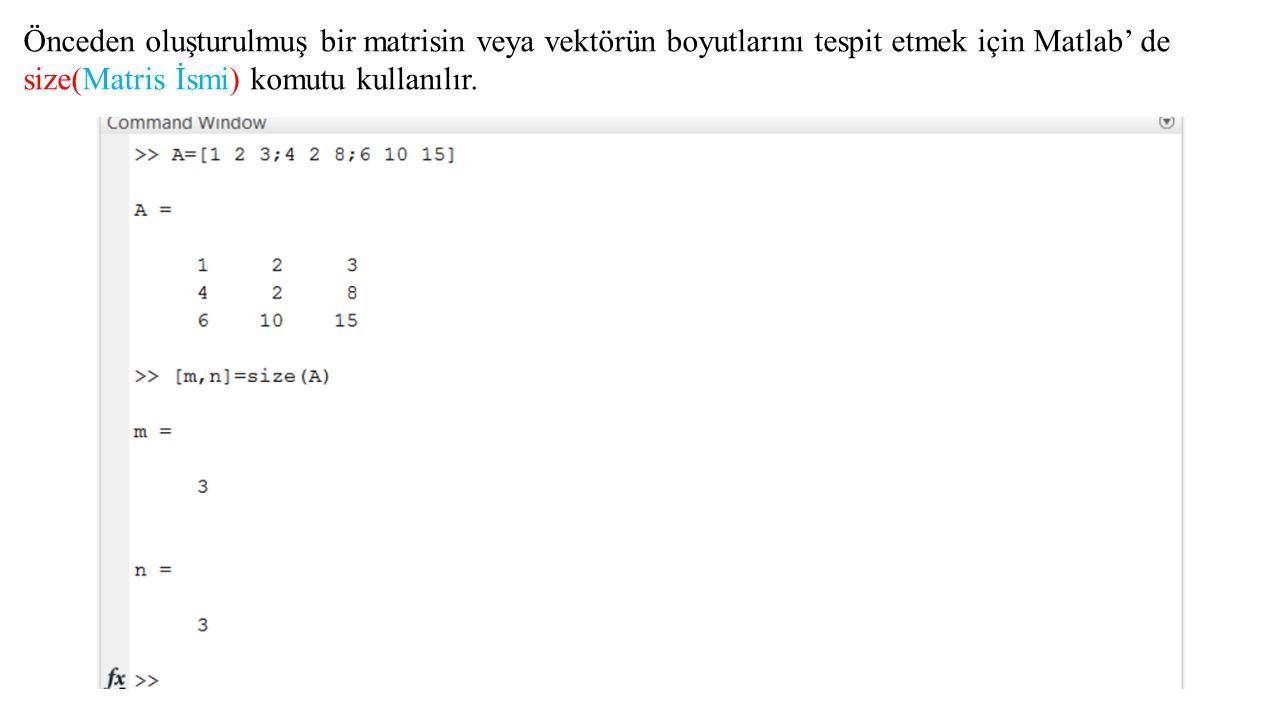 Önceden oluşturulmuş bir matrisin veya vektörün boyutlarını tespit etmek için Matlab' de size(Matris İsmi) komutu kullanılır.