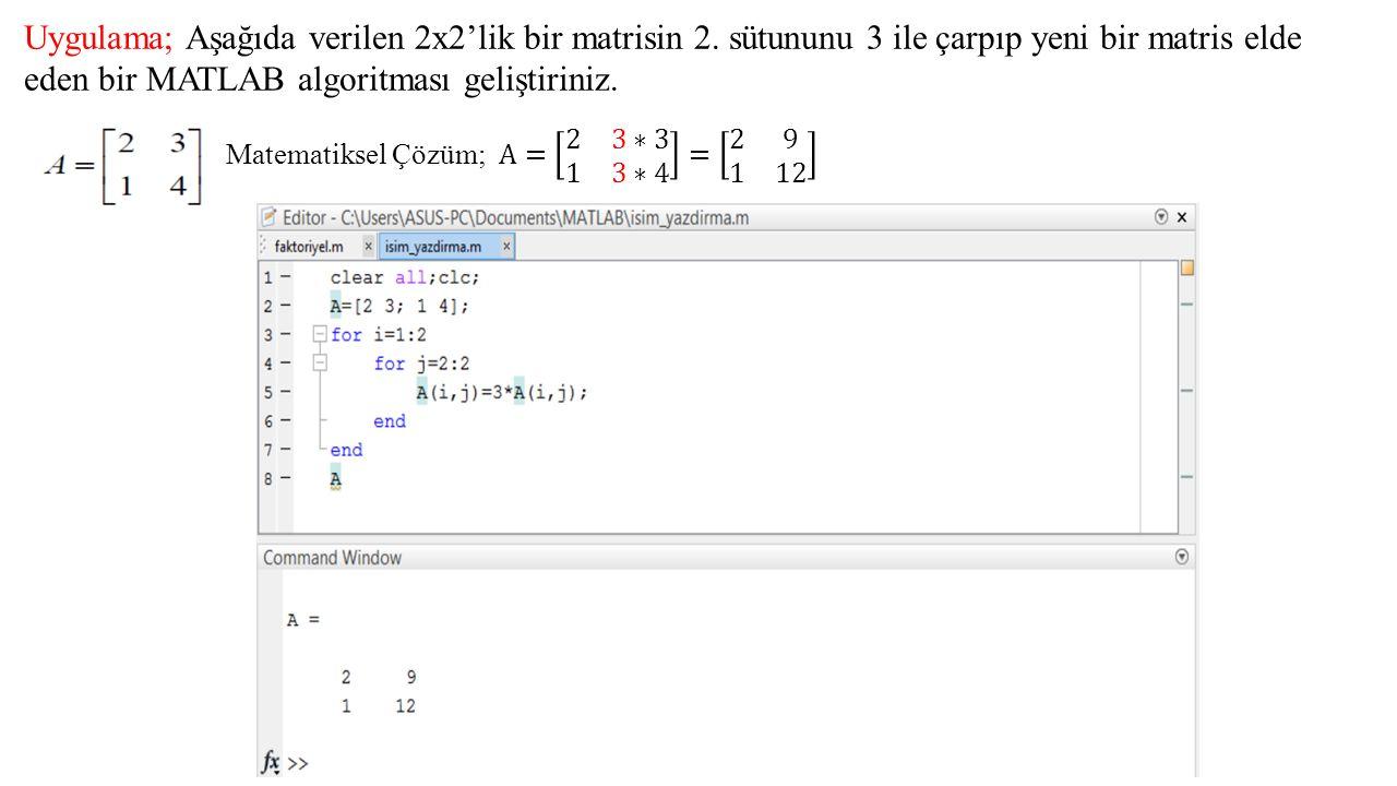 Uygulama; Aşağıda verilen 2x2'lik bir matrisin 2. sütununu 3 ile çarpıp yeni bir matris elde eden bir MATLAB algoritması geliştiriniz.