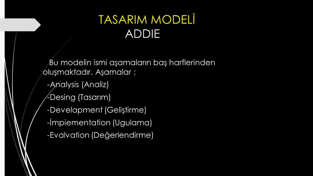 TASARIM MODELİ ADDIE Bu modelin ismi aşamaların baş harflerinden oluşmaktadır. Aşamalar ; -Analysis (Analiz) -Desing (Tasarım) -Develapment (Geliştirm