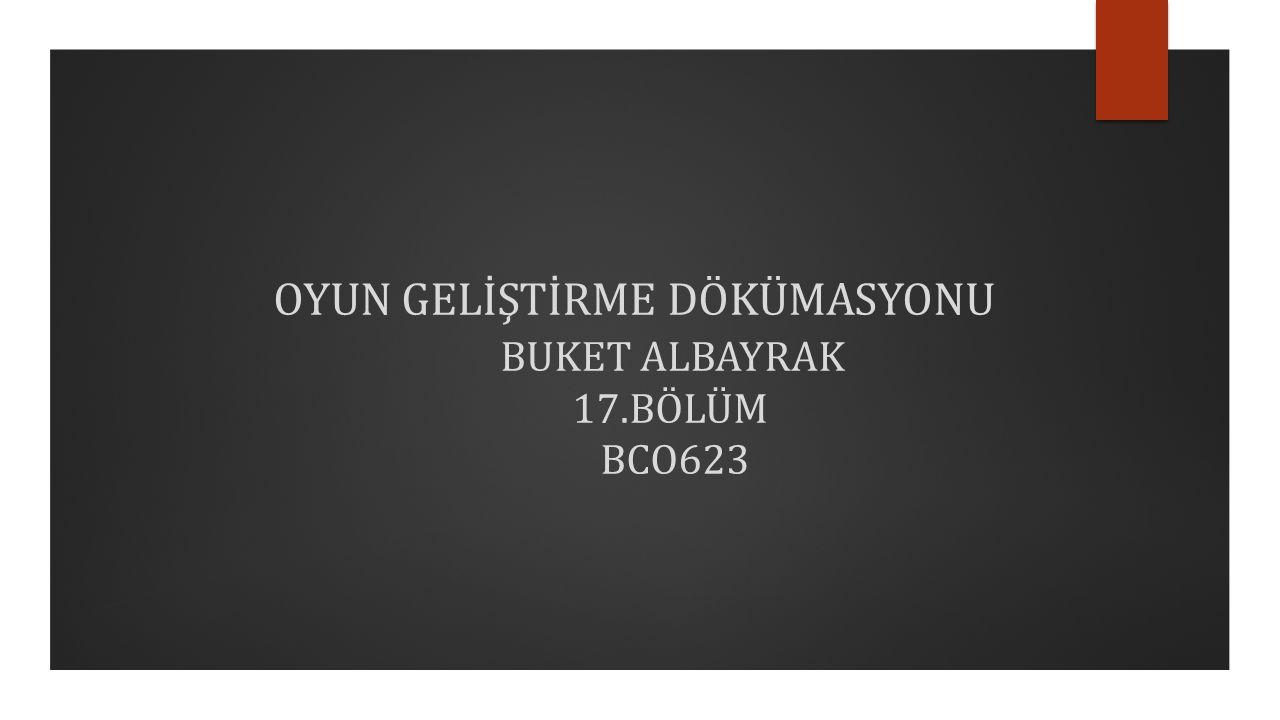 OYUN GELİŞTİRME DÖKÜMASYONU BUKET ALBAYRAK 17.BÖLÜM BCO623