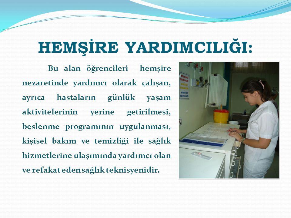 HEMŞİRE YARDIMCILIĞI: Bu alan öğrencileri hemşire nezaretinde yardımcı olarak çalışan, ayrıca hastaların günlük yaşam aktivitelerinin yerine getirilme