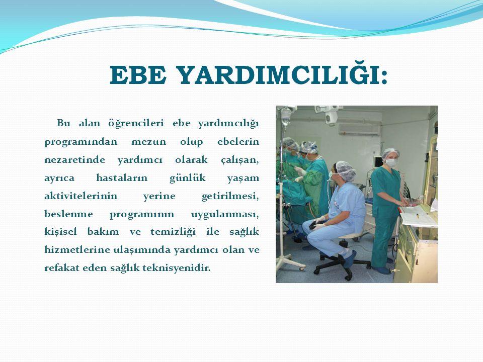 EBE YARDIMCILIĞI: Bu alan öğrencileri ebe yardımcılığı programından mezun olup ebelerin nezaretinde yardımcı olarak çalışan, ayrıca hastaların günlük