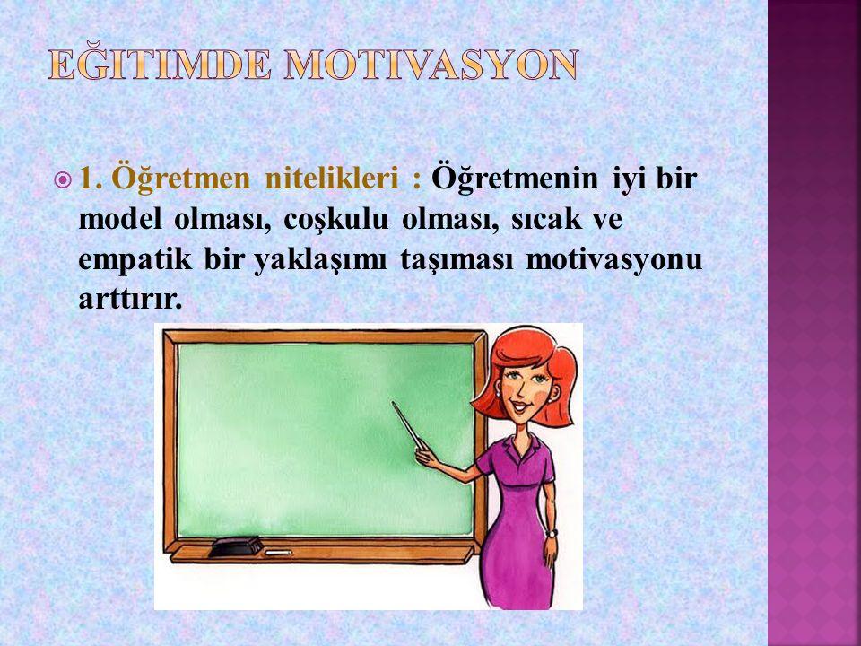  1. Öğretmen nitelikleri : Öğretmenin iyi bir model olması, coşkulu olması, sıcak ve empatik bir yaklaşımı taşıması motivasyonu arttırır.