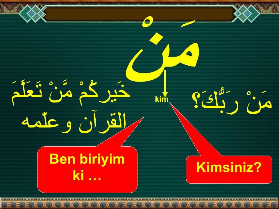 مَنْ kim Kimsiniz? Ben biriyim ki … مَنْ رَبُّكَ؟ خَيركُمْ مَّنْ تَعَلَّمَ القرآن وعلّمه