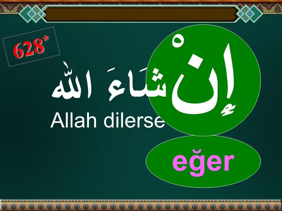 628 * Allah dilerse eğer إِنْ شَاءَ اﷲ