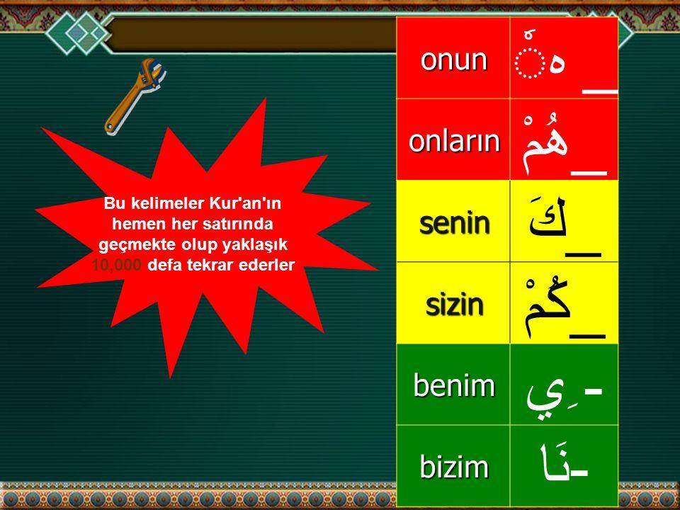onun _ هonların _هُمْ senin _كَ sizin _كُمْ benim - ِي bizim -نَا Bu kelimeler Kur an ın hemen her satırında geçmekte olup yaklaşık 10,000 defa tekrar ederler