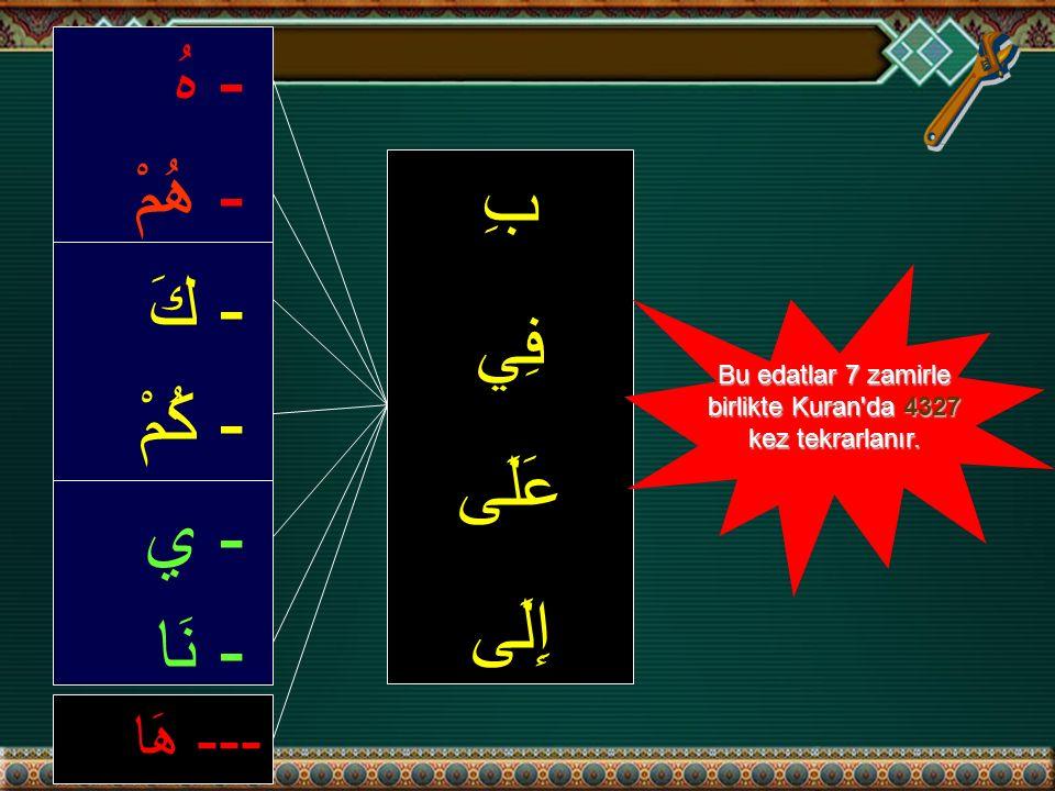 --- هَا - هُ - هُمْ - كَ - كُمْ - ي - نَا بِ فِي عَلَى إِلَى Bu edatlar 7 zamirle birlikte Kuran da 4327 kez tekrarlanır.