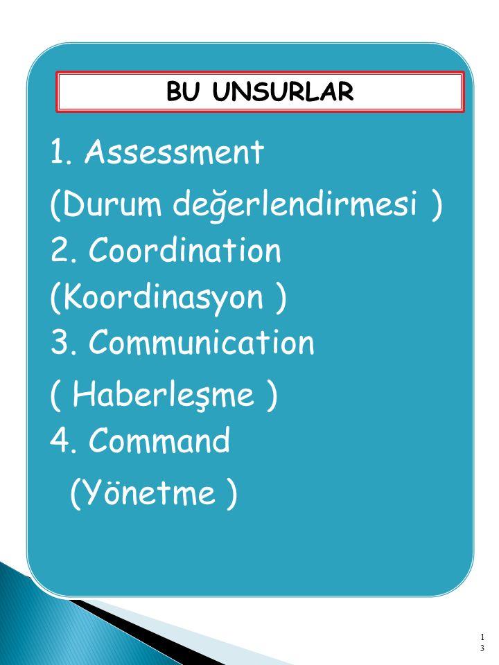 1. Assessment (Durum değerlendirmesi ) 2. Coordination (Koordinasyon ) 3. Communication ( Haberleşme ) 4. Command (Yönetme ) BU UNSURLAR 13