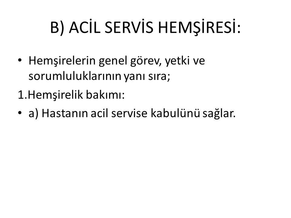 B) ACİL SERVİS HEMŞİRESİ: Hemşirelerin genel görev, yetki ve sorumluluklarının yanı sıra; 1.Hemşirelik bakımı: a) Hastanın acil servise kabulünü sağla