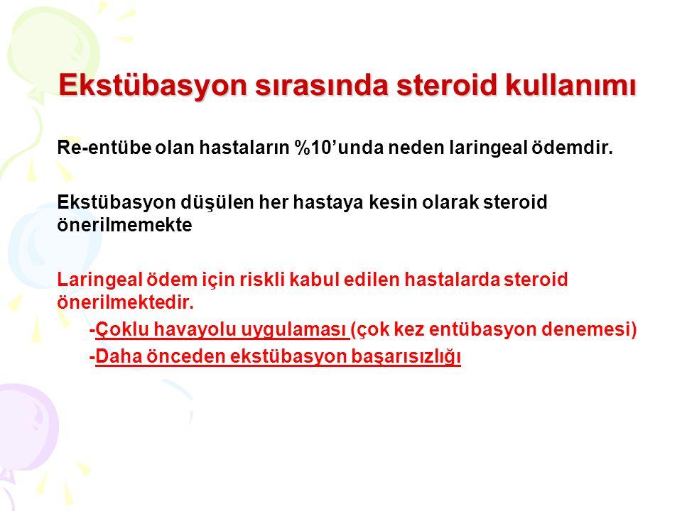 Ekstübasyon sırasında steroid kullanımı Re-entübe olan hastaların %10'unda neden laringeal ödemdir. Ekstübasyon düşülen her hastaya kesin olarak stero