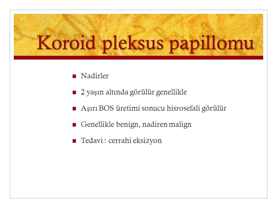 Koroid pleksus papillomu Nadirler 2 ya ş ın altında görülür genellikle A ş ırı BOS üretimi sonucu hisrosefali görülür Genellikle benign, nadiren malign Tedavi : cerrahi eksizyon