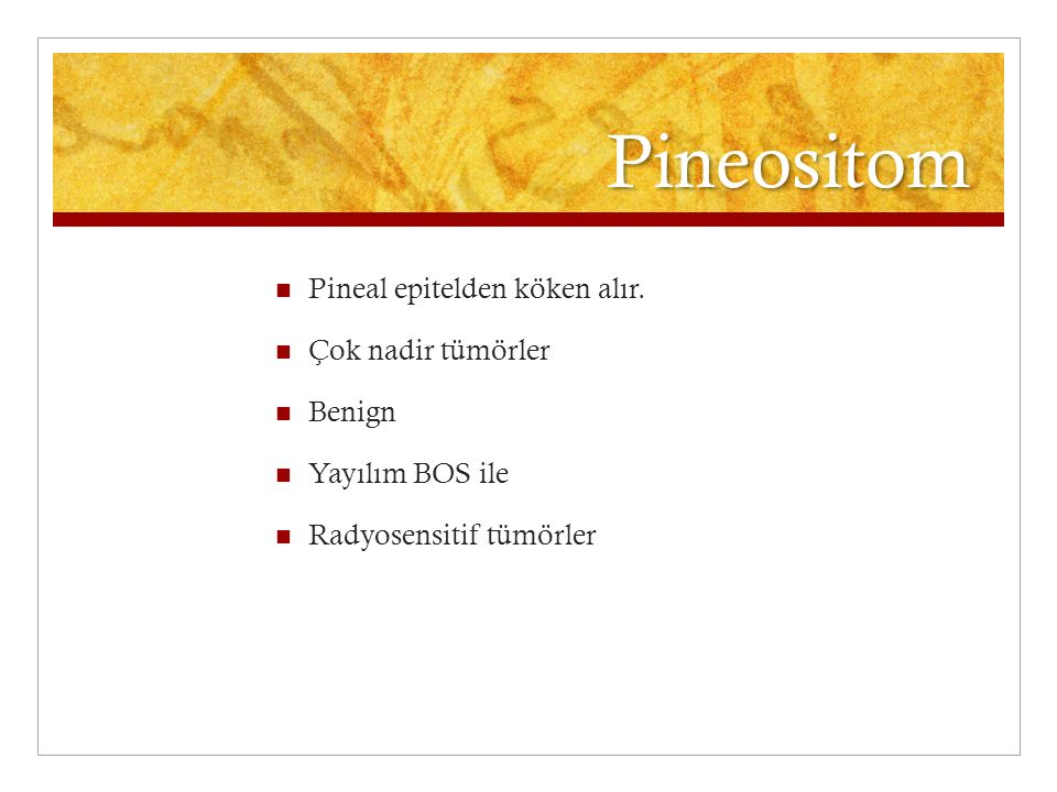 Pineositom Pineal epitelden köken alır. Çok nadir tümörler Benign Yayılım BOS ile Radyosensitif tümörler