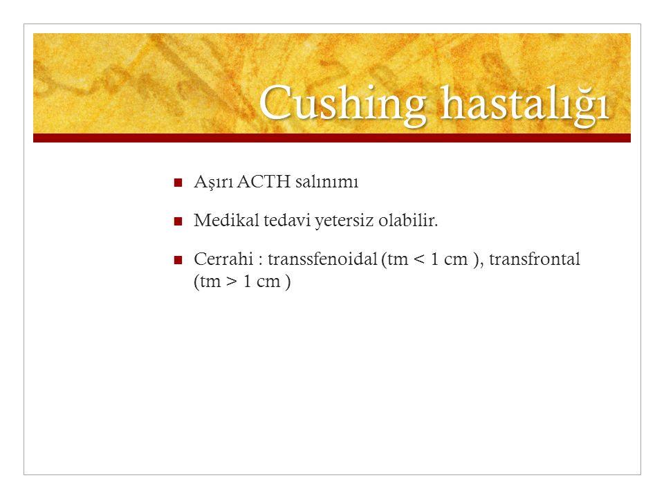 Cushing hastalı ğ ı A ş ırı ACTH salınımı Medikal tedavi yetersiz olabilir. Cerrahi : transsfenoidal (tm 1 cm )