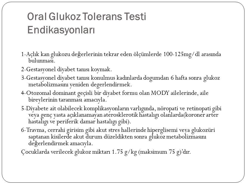 Oral Glukoz Tolerans Testi Endikasyonları 1-Açlık kan glukozu de ğ erlerinin tekrar eden ölçümlerde 100-125mg/dl arasında bulunması. 2-Gestasyonel diy