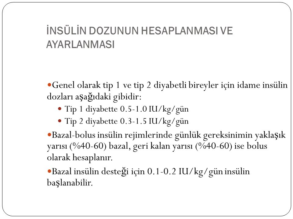 İNSÜLİN DOZUNUN HESAPLANMASI VE AYARLANMASI Genel olarak tip 1 ve tip 2 diyabetli bireyler için idame insülin dozları a ş a ğ ıdaki gibidir: Tip 1 diyabette 0.5-1.0 IU/kg/gün Tip 2 diyabette 0.3-1.5 IU/kg/gün Bazal-bolus insülin rejimlerinde günlük gereksinimin yakla ş ık yarısı (%40-60) bazal, geri kalan yarısı (%40-60) ise bolus olarak hesaplanır.