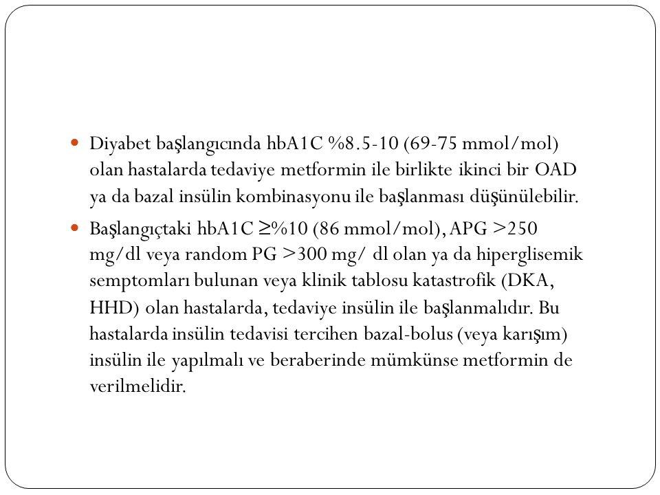 Diyabet ba ş langıcında hbA1C %8.5-10 (69-75 mmol/mol) olan hastalarda tedaviye metformin ile birlikte ikinci bir OAD ya da bazal insülin kombinasyonu ile ba ş lanması dü ş ünülebilir.