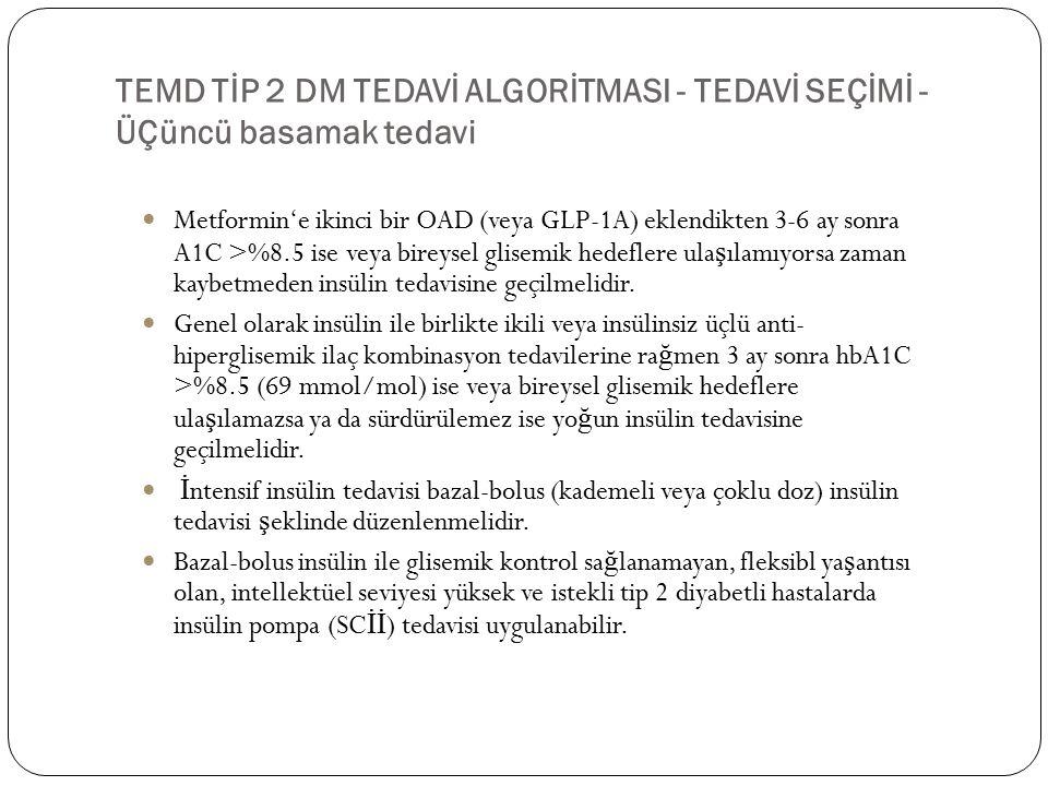 TEMD TİP 2 DM TEDAVİ ALGORİTMASI - TEDAVİ SEÇİMİ - ÜÇüncü basamak tedavi Metformin'e ikinci bir OAD (veya GLP-1A) eklendikten 3-6 ay sonra A1C >%8.5 ise veya bireysel glisemik hedeflere ula ş ılamıyorsa zaman kaybetmeden insülin tedavisine geçilmelidir.