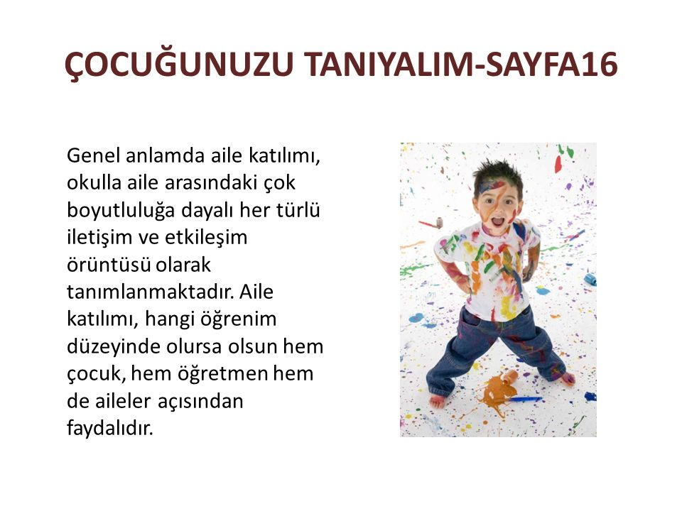 ÇOCUĞUNUZU TANIYALIM-SAYFA16 Genel anlamda aile katılımı, okulla aile arasındaki çok boyutluluğa dayalı her türlü iletişim ve etkileşim örüntüsü olara