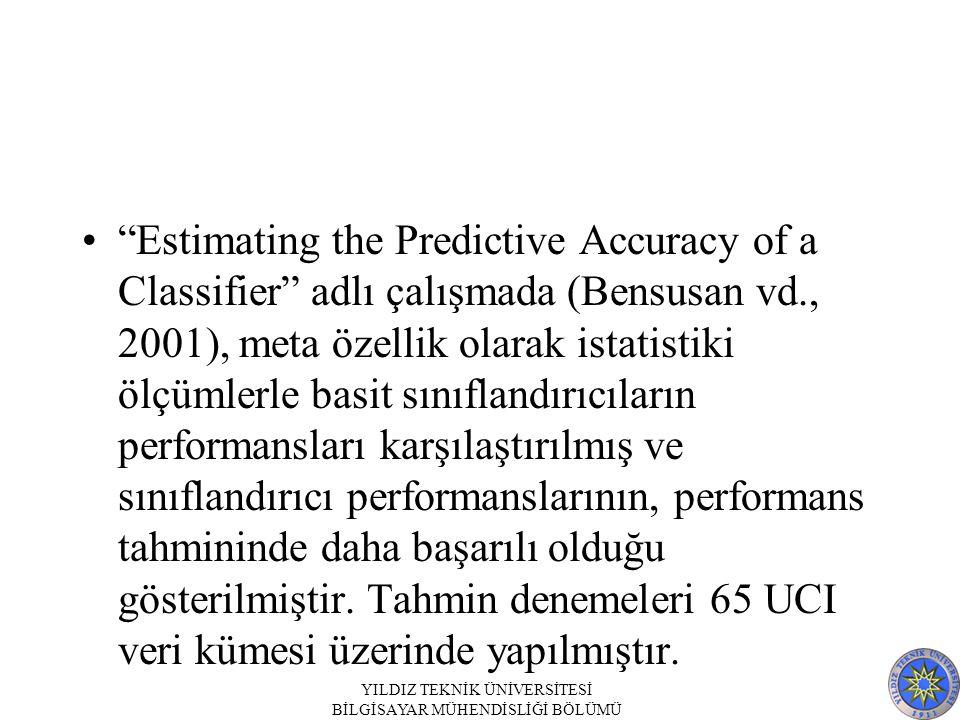 Estimating the Predictive Accuracy of a Classifier adlı çalışmada (Bensusan vd., 2001), meta özellik olarak istatistiki ölçümlerle basit sınıflandırıcıların performansları karşılaştırılmış ve sınıflandırıcı performanslarının, performans tahmininde daha başarılı olduğu gösterilmiştir.